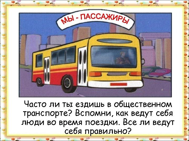 Часто ли ты ездишь в общественном транспорте? Вспомни, как ведут себя люди во время