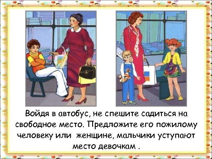 Войдя в автобус, не спешите садиться на свободное место. Предложите его пожилому человеку или