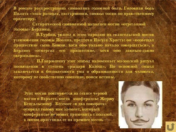 В романе распространена символика головной боли. Головная боль Пилата - знак раскола, дисгармонии, символ