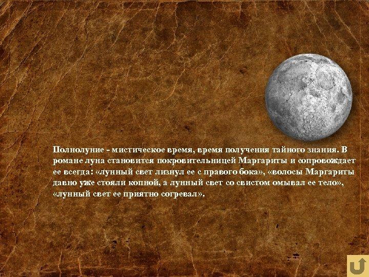 Полнолуние - мистическое время, время получения тайного знания. В романе луна становится покровительницей Маргариты