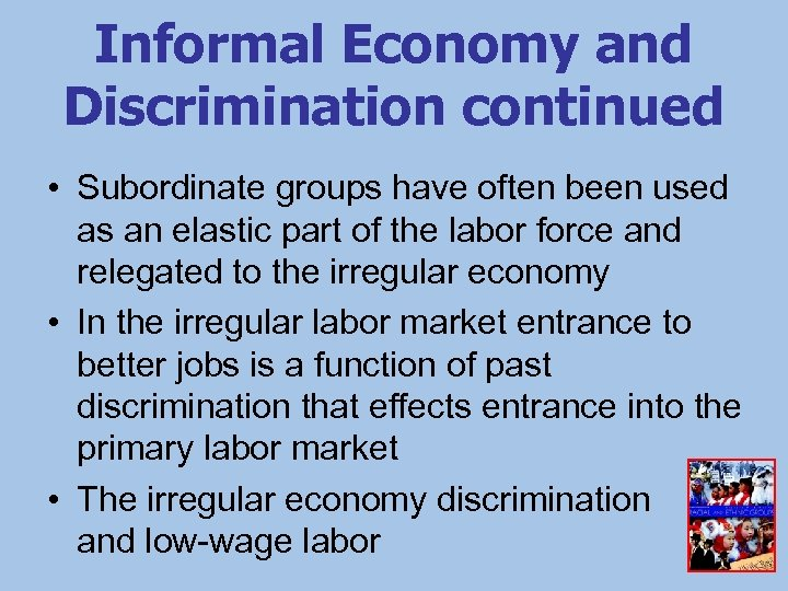 Informal Economy and Discrimination continued • Subordinate groups have often been used as an