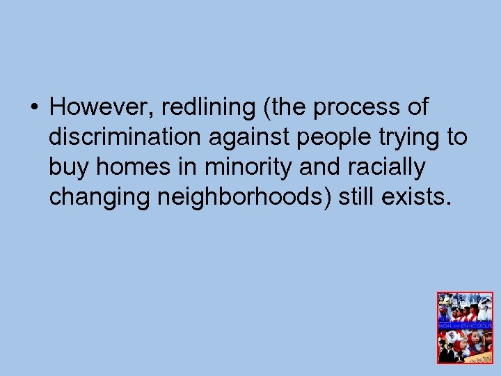 • However, redlining (the process of discrimination against people trying to buy homes