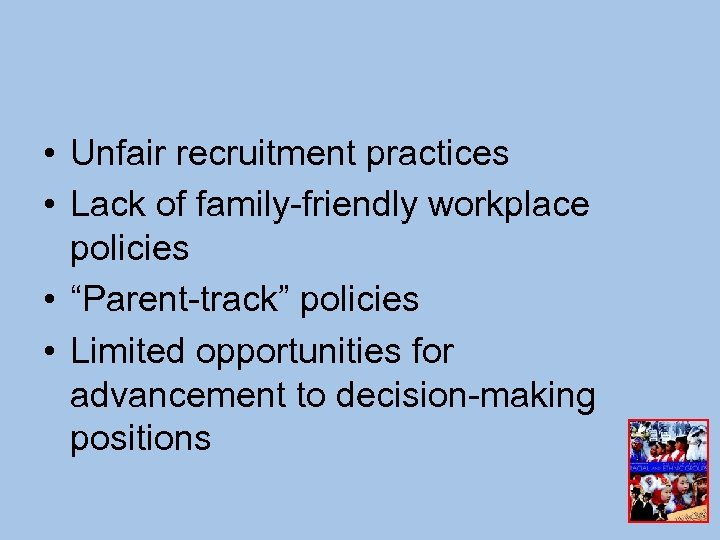 "• Unfair recruitment practices • Lack of family-friendly workplace policies • ""Parent-track"" policies"