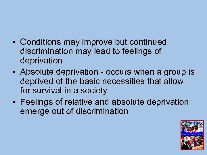 • Conditions may improve but continued discrimination may lead to feelings of deprivation