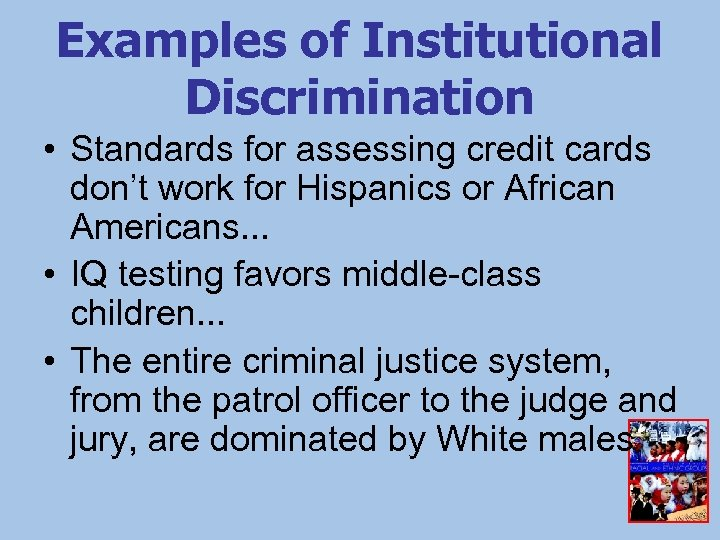 Examples of Institutional Discrimination • Standards for assessing credit cards don't work for Hispanics