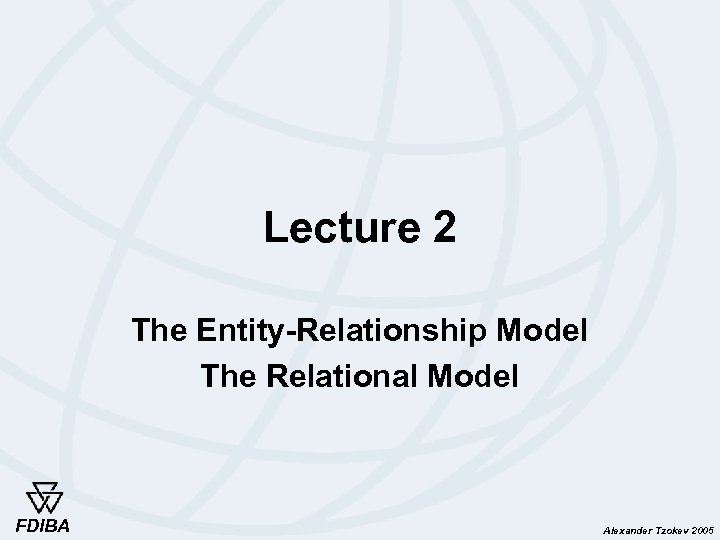 Lecture 2 The Entity-Relationship Model The Relational Model FDIBA Alexander Tzokev 2005