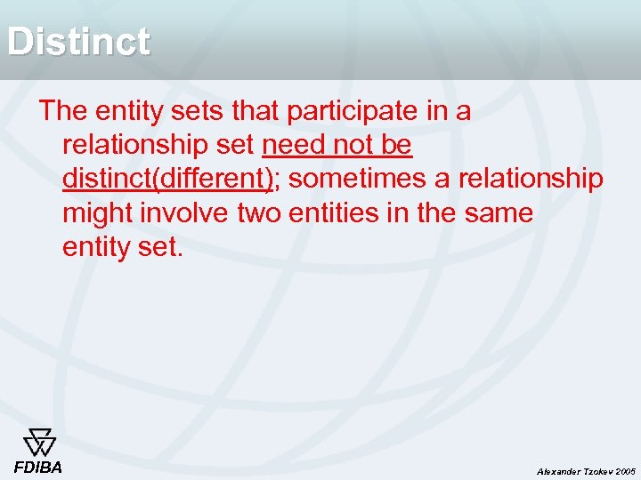 Distinct The entity sets that participate in a relationship set need not be distinct(different);