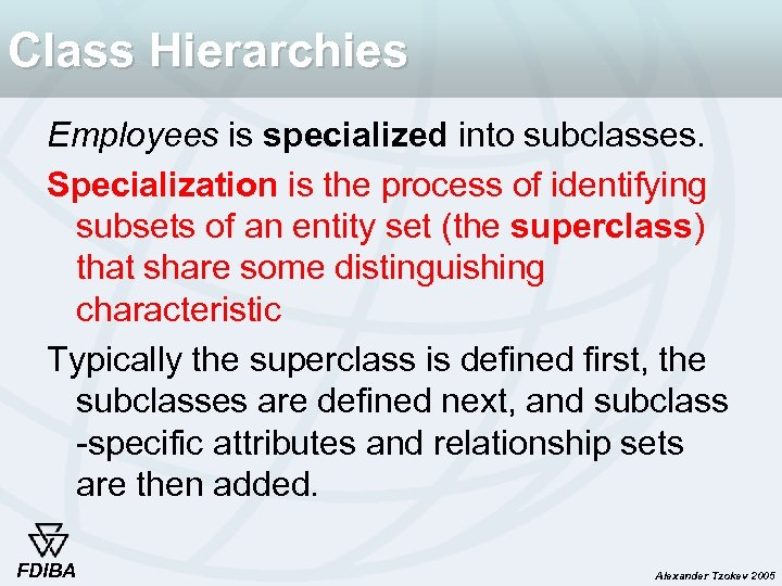 Class Hierarchies Employees is specialized into subclasses. Specialization is the process of identifying subsets