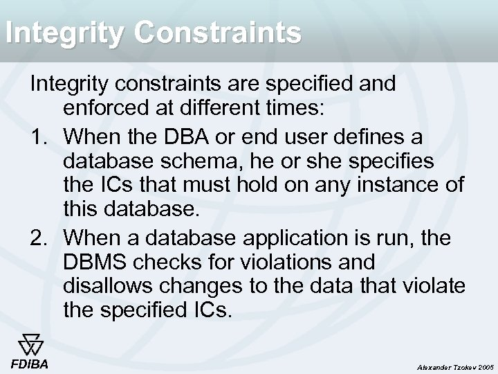 Integrity Constraints Integrity constraints are specified and enforced at different times: 1. When the