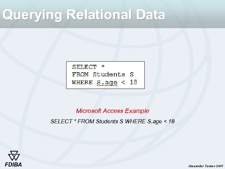 Querying Relational Data Microsoft Access Example SELECT * FROM Students S WHERE S. age
