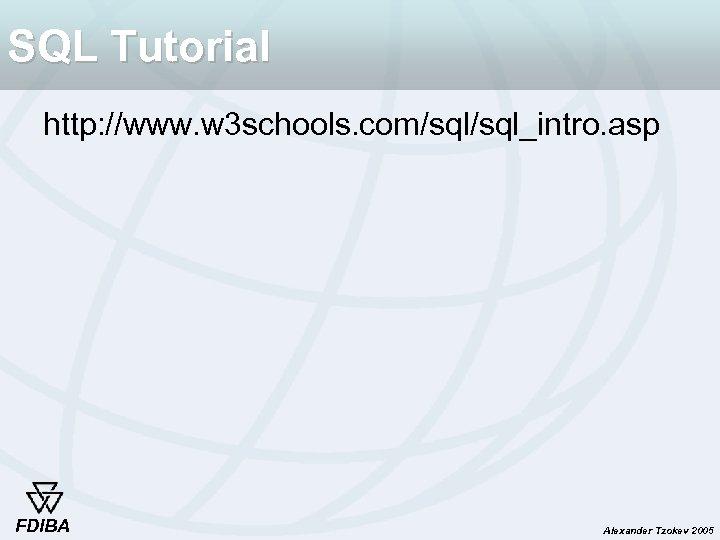 SQL Tutorial http: //www. w 3 schools. com/sql_intro. asp FDIBA Alexander Tzokev 2005