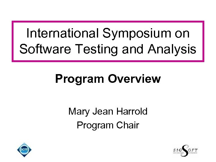International Symposium on Software Testing and Analysis Program Overview Mary Jean Harrold Program Chair