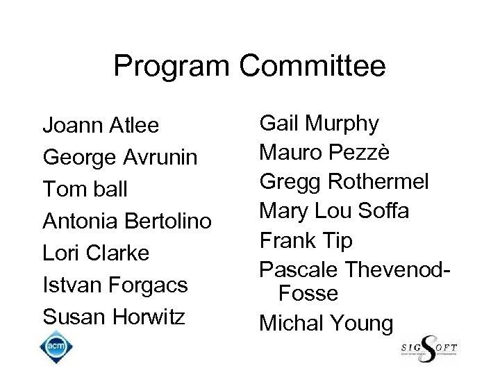 Program Committee Joann Atlee George Avrunin Tom ball Antonia Bertolino Lori Clarke Istvan Forgacs