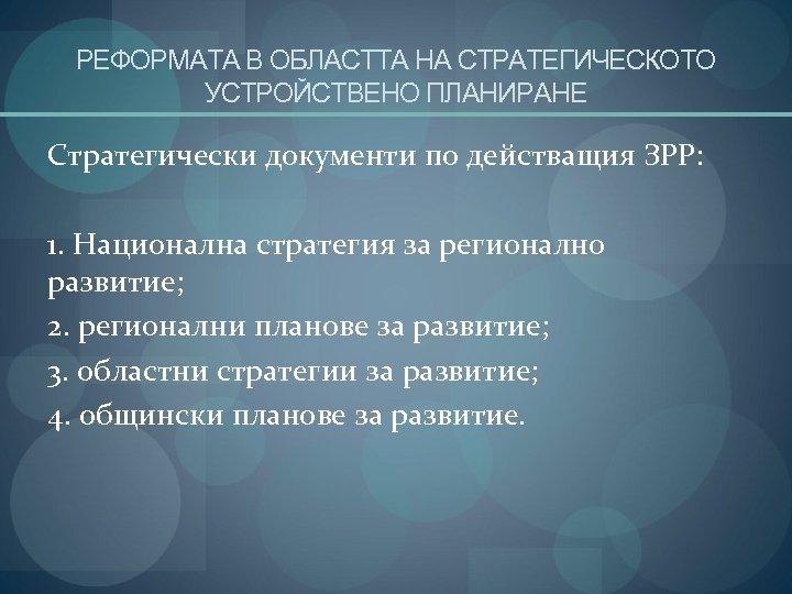 РЕФОРМАТА В ОБЛАСТТА НА СТРАТЕГИЧЕСКОТО УСТРОЙСТВЕНО ПЛАНИРАНЕ Стратегически документи по действащия ЗРР: 1. Национална