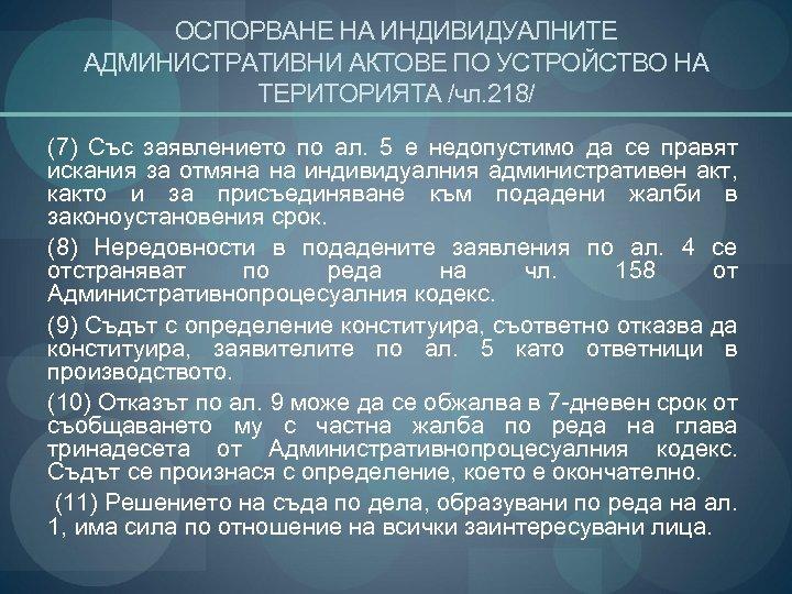 ОСПОРВАНЕ НА ИНДИВИДУАЛНИТЕ АДМИНИСТРАТИВНИ АКТОВЕ ПО УСТРОЙСТВО НА ТЕРИТОРИЯТА /чл. 218/ (7) Със заявлението