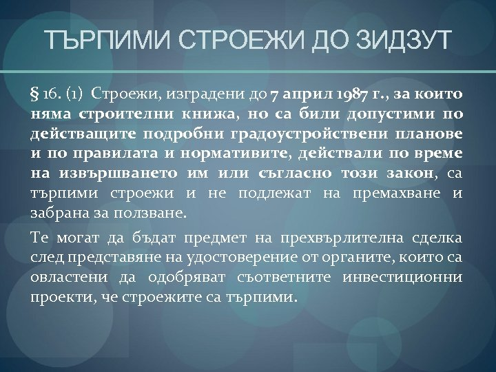 ТЪРПИМИ СТРОЕЖИ ДО ЗИДЗУТ § 16. (1) Строежи, изградени до 7 април 1987 г.