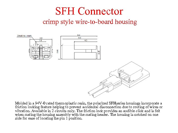 SFH Connector crimp style wire-to-board housing Molded in a 94 V-0 rated thermoplastic resin,
