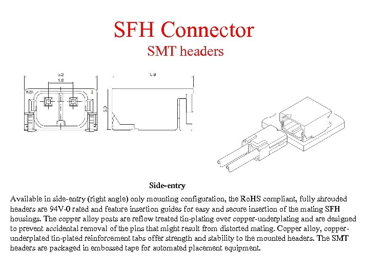 SFH Connector SMT headers Side-entry Available in side-entry (right angle) only mounting configuration, the