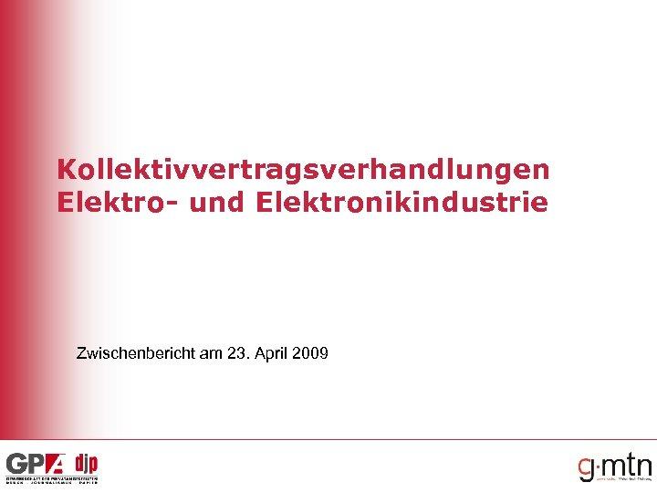 Kollektivvertragsverhandlungen Elektro- und Elektronikindustrie Zwischenbericht am 23. April 2009