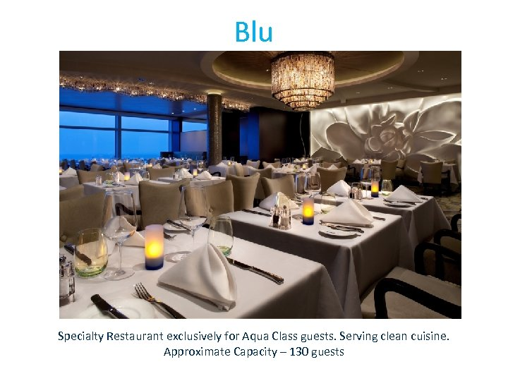 Blu Specialty Restaurant exclusively for Aqua Class guests. Serving clean cuisine. Approximate Capacity –