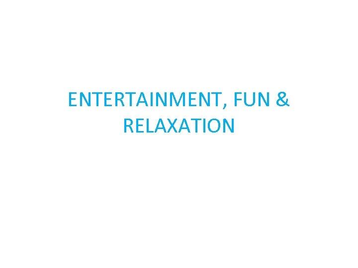ENTERTAINMENT, FUN & RELAXATION