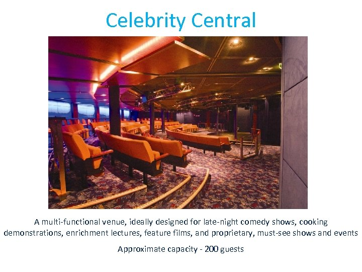Celebrity Central A multi-functional venue, ideally designed for late-night comedy shows, cooking demonstrations, enrichment