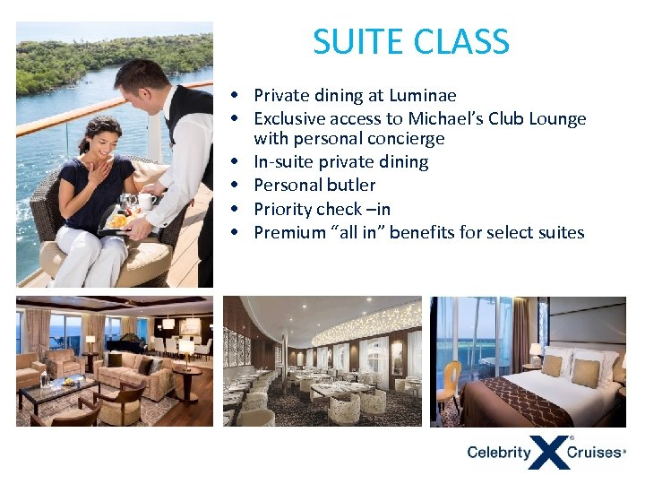 SUITE CLASS • Private dining at Luminae • Exclusive access to Michael's Club Lounge