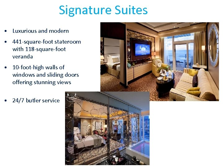 Signature Suites • Luxurious and modern • 441 -square-foot stateroom with 118 -square-foot veranda