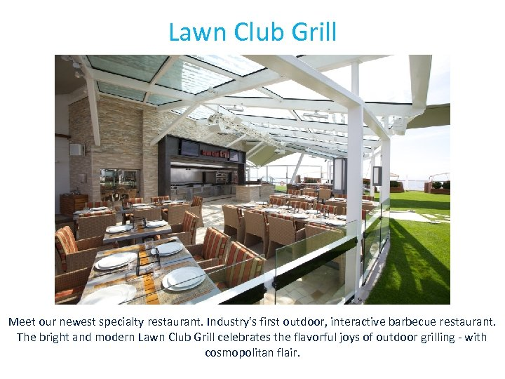 Lawn Club Grill Meet our newest specialty restaurant. Industry's first outdoor, interactive barbecue restaurant.