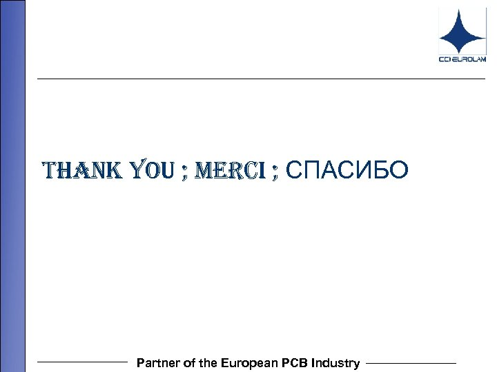 THANK YOU ; MERCI ; СПАСИБО Partner of the European PCB Industry
