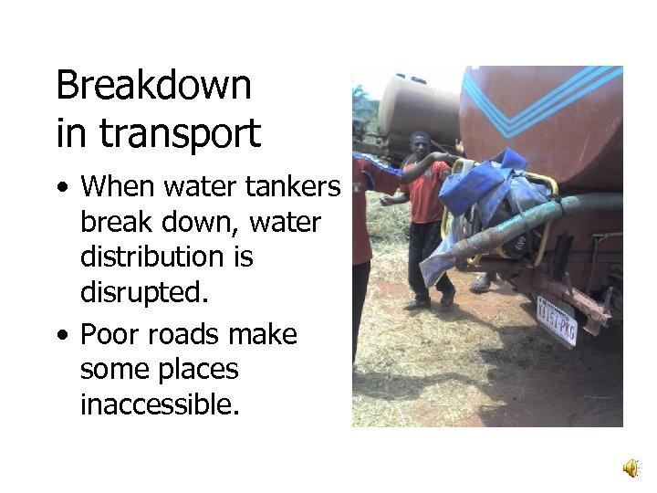 Breakdown in transport • When water tankers break down, water distribution is disrupted. •