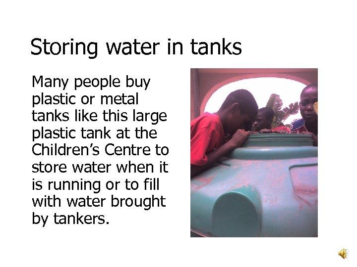 Storing water in tanks Many people buy plastic or metal tanks like this large