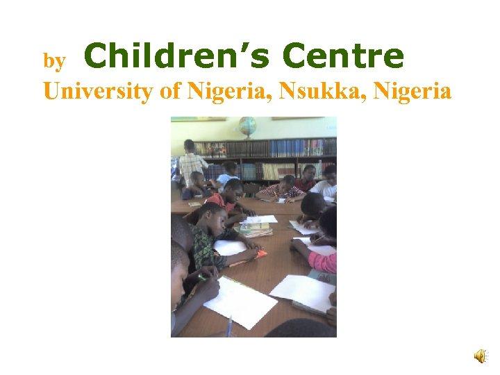 by Children's Centre University of Nigeria, Nsukka, Nigeria