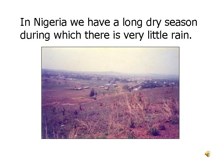 In Nigeria we have a long dry season during which there is very little