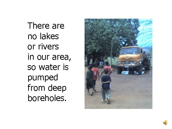 There are no lakes or rivers in our area, so water is pumped from