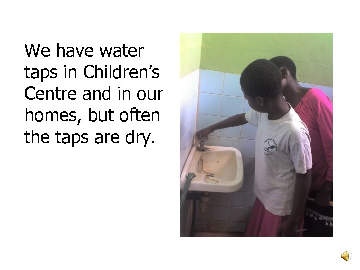 We have water taps in Children's Centre and in our homes, but often the