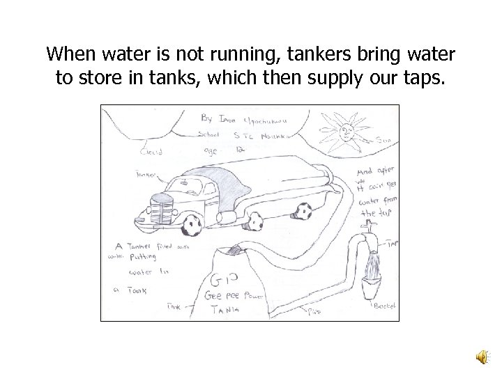 When water is not running, tankers bring water to store in tanks, which then