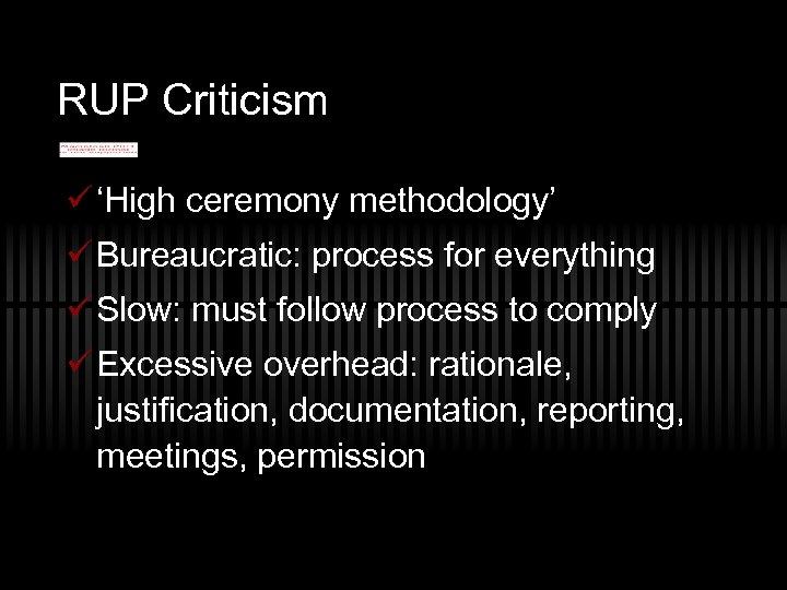 RUP Criticism ü 'High ceremony methodology' ü Bureaucratic: process for everything ü Slow: must