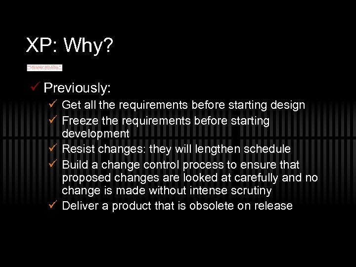 XP: Why? ü Previously: ü Get all the requirements before starting design ü Freeze