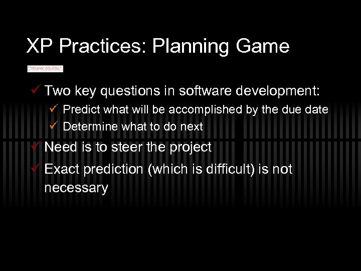 XP Practices: Planning Game ü Two key questions in software development: ü Predict what