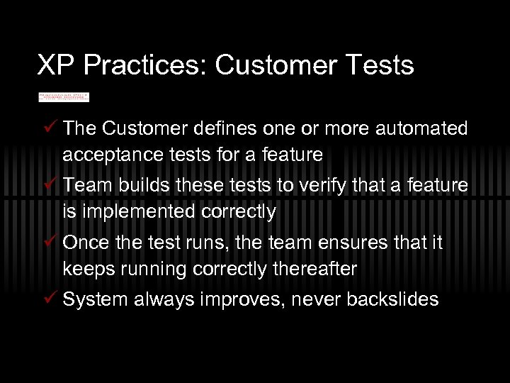 XP Practices: Customer Tests ü The Customer defines one or more automated acceptance tests