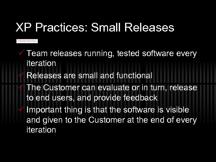 XP Practices: Small Releases ü Team releases running, tested software every iteration ü Releases