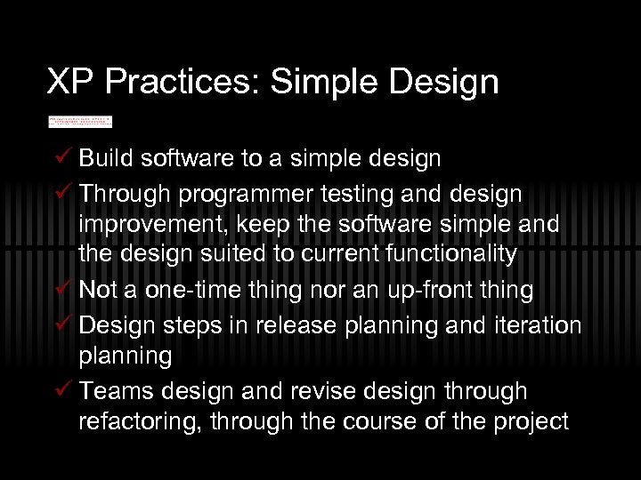 XP Practices: Simple Design ü Build software to a simple design ü Through programmer