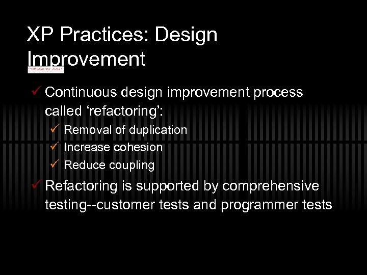XP Practices: Design Improvement ü Continuous design improvement process called 'refactoring': ü Removal of