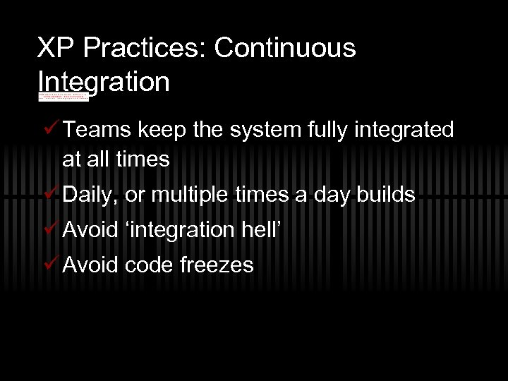 XP Practices: Continuous Integration ü Teams keep the system fully integrated at all times