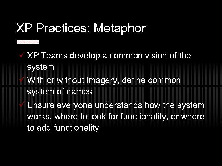 XP Practices: Metaphor ü XP Teams develop a common vision of the system ü