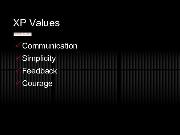 XP Values ü Communication ü Simplicity ü Feedback ü Courage