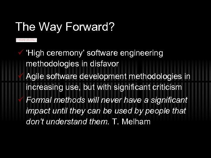 The Way Forward? ü 'High ceremony' software engineering methodologies in disfavor ü Agile software