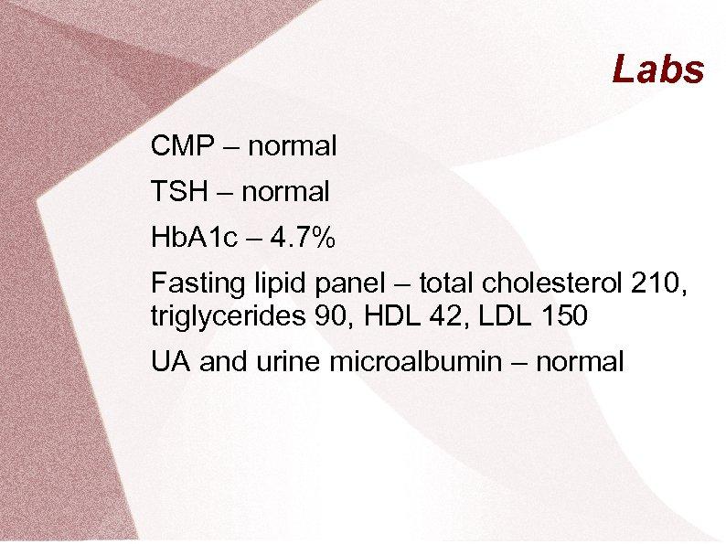 Labs CMP – normal TSH – normal Hb. A 1 c – 4. 7%