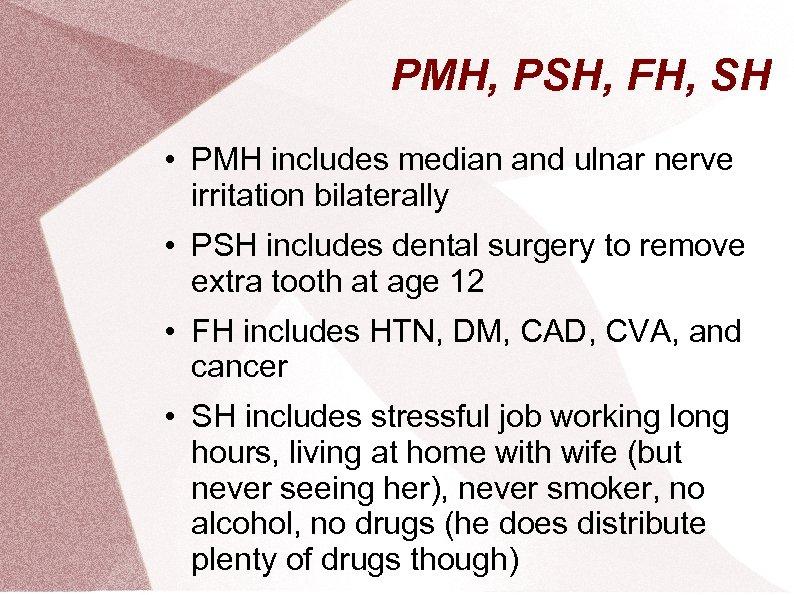 PMH, PSH, FH, SH • PMH includes median and ulnar nerve irritation bilaterally •